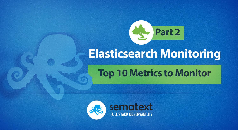 Top 10 Elasticsearch Metrics to Monitor - Sematext