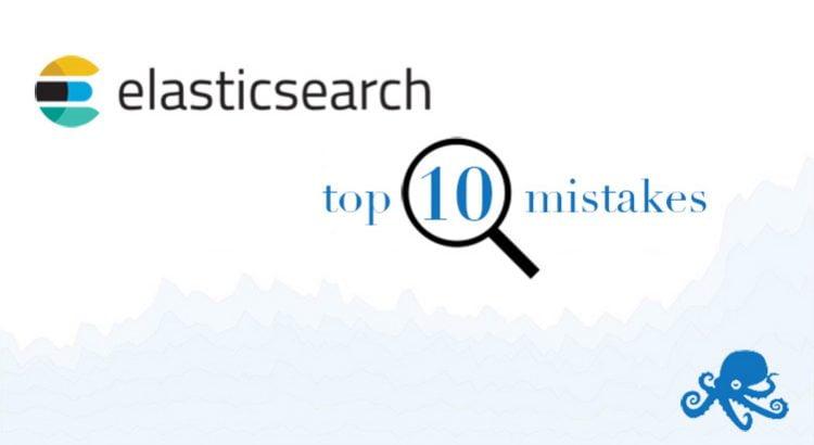 top 10 elasticsearch mistakes sematext