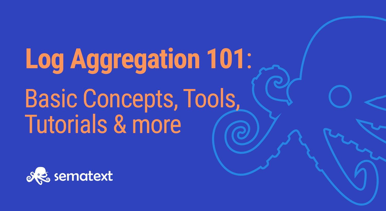 Log Aggregation: Basic Concepts, Tools, Tutorials & More